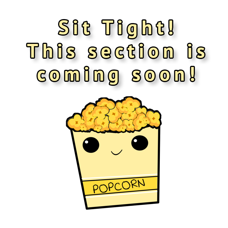 Sit Tight! This Section is coming soon! -with popcorn